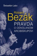 Róbert Bezák Pravda o odvolanom arcibiskupovi