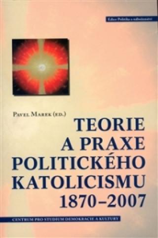 TEORIE A PRAXE POLITICKÉHO KATOLICISMU 1870-2007