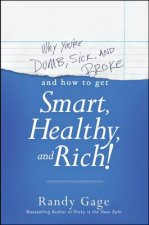 Why You're Dumb, Sick & Broke... and How to Get Smart, Healt