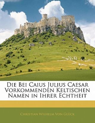 Die bei Caius Julius Caesar vorkommenden Keltischen Namen in ihrer Echtheit Festgestellt und Erläutert.