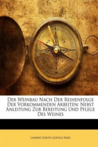 Der Weinbau Nach Der Reihenfolge Der Vorkommenden Arbeiten: Nebst Anleitung Zur Bereitung Und Pflege Des Weines