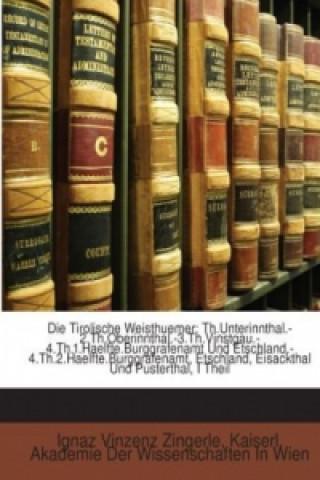 Die Tirolische Weisthuemer: Th.Unterinnthal.-2.Th.Oberinnthal.-3.Th.Vinstgau.-4.Th.1.Haelfte.Burggrafenamt Und Etschland.-4.Th.2.Haelfte.Burggrafenamt