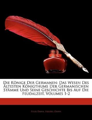 Die Könige Der Germanen: Das Wesen Des Ältesten Königthums Der Germanischen Stämme Und Seine Geschichte Bis Auf Die Feudalzeit, Volumes 1-2