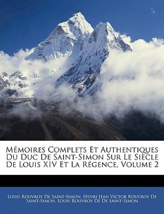 Mémoires Complets Et Authentiques Du Duc De Saint-Simon Sur Le Siècle De Louis XIV Et La Régence, Volumen II. Vol.2