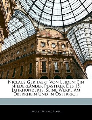 Niclaus Gerhaert von Leiden: Ein Niederländer Plastiker des 15. Jahrhunderts. Seine Werke am Oberrhein und in Österrich