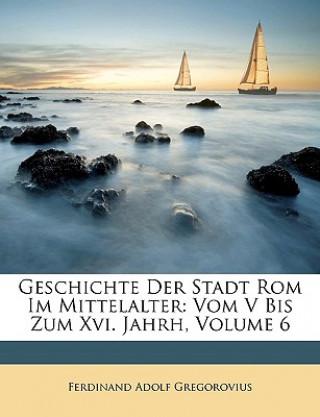 Geschichte der Stadt Rom im Mittelalter: Vom V Bis Zum Xvi. Jahrhundert. Sechster Band