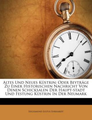 Altes Und Neues Küstrin: Oder Beyträge Zu Einer Historischen Nachricht Von Denen Schicksalen Der Haupt-stadt Und Festung Küstrin In Der Neumark