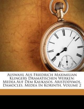 Auswahl Aus Friedrich Maximilian Klingers Dramatischen Werken: Medea Auf Dem Kaukasos. Aristodymos. Damocles. Medea In Korinth, Volume 2