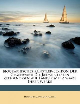 Biographisches Künstler-lexikon Der Gegenwart: Die Bedanntesten Zeitgenossen Auf Länder Mit Angabe Ihrer Werke