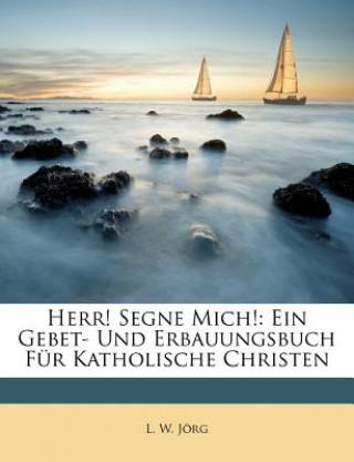 Herr! segne Mich!: Ein Gebet- und Erbauungsbuch für katholische Christen.