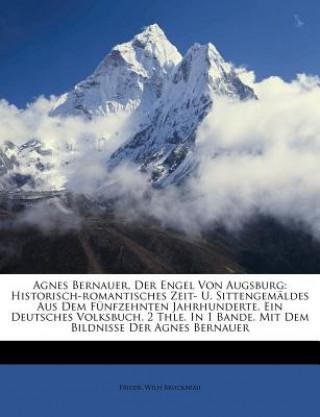 Agnes Bernauer, Der Engel Von Augsburg: Historisch-romantisches Zeit- U. Sittengemäldes Aus Dem Fünfzehnten Jahrhunderte. Ein Deutsches Volksbuch. 2 T
