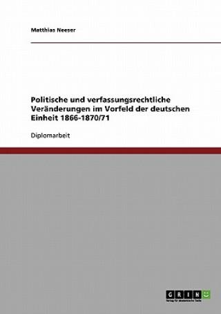 Politische und verfassungsrechtliche Veranderungen im Vorfeld der deutschen Einheit 1866-1870/71