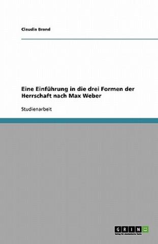 Eine Einfuhrung in die drei Formen der Herrschaft nach Max Weber