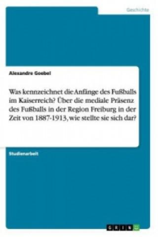 Was kennzeichnet die Anfänge des Fußballs im Kaiserreich? Über die mediale Präsenz des Fußballs in der Region Freiburg in der Zeit von 1887-1913, wie
