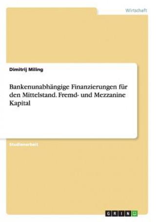 Bankenunabhangige Finanzierungen fur den Mittelstand. Fremd- und Mezzanine Kapital