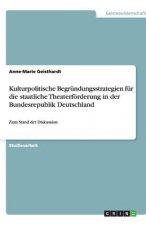 Kulturpolitische Begrundungsstrategien fur die staatliche Theaterfoerderung in der Bundesrepublik Deutschland