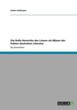 Rolle Heinrichs des Loewen als Mazen der fruhen deutschen Literatur