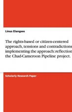 The rights-based or citizen-centered approach, tensions and contradictions in implementing the approach: reflections on the Chad-Cameroon Pipeline pro