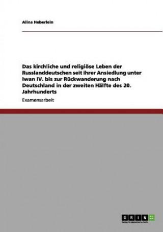 kirchliche und religioese Leben der Russlanddeutschen seit ihrer Ansiedlung unter Iwan IV. bis zur Ruckwanderung nach Deutschland in der zweiten Halft