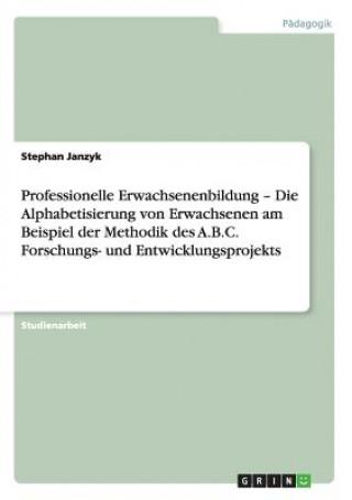 Professionelle Erwachsenenbildung - Die Alphabetisierung von Erwachsenen am Beispiel der Methodik des A.B.C. Forschungs- und Entwicklungsprojekts