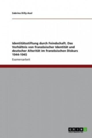 Identitätsstiftung durch Feindschaft. Das Verhältnis von französischer Identität und deutscher Alterität im französischen Diskurs 1944-1945