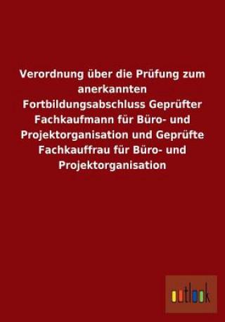 Verordnung UEber Die Prufung Zum Anerkannten Fortbildungsabschluss Geprufter Fachkaufmann Fur Buro- Und Projektorganisation Und Geprufte Fachkauffrau