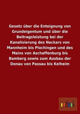 Gesetz Uber Die Enteignung Von Grundeigentum Und Uber Die Beitragsleistung Bei Der Kanalisierung Des Neckars Von Mannheim Bis Plochingen Und Des Mains