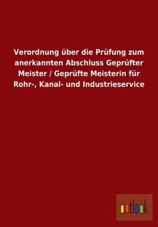 Verordnung UEber Die Prufung Zum Anerkannten Abschluss Geprufter Meister / Geprufte Meisterin Fur Rohr-, Kanal- Und Industrieservice