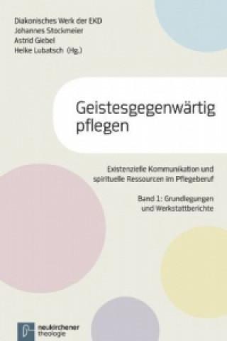 Geistesgegenwärtig pflegen, Existenzielle Kommunikation und spirituelle Ressourcen im Pflegeberuf. Bd.1