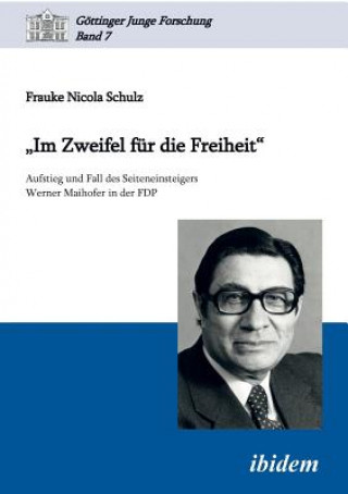 Im Zweifel f r die Freiheit. Aufstieg und Fall des Seiteneinsteigers Werner Maihofer in der FDP