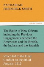 The Battle of New Orleans including the Previous Engagements between the Americans and the British, the Indians and the Spanish which led to the Final