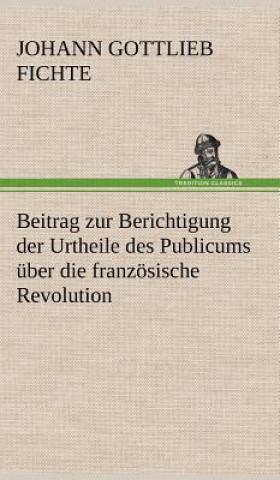 Beitrag Zur Berichtigung Der Urtheile Des Publicums  ber Die Franz sische Revolution.