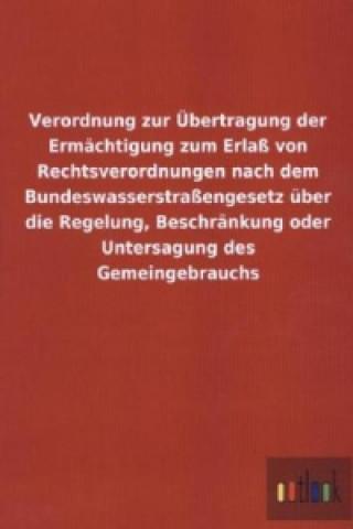 Verordnung zur Übertragung der Ermächtigung zum Erlaß von Rechtsverordnungen nach dem Bundeswasserstraßengesetz über die Regelung, Beschränkung oder U