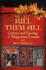 'Kill Them all':Cathars and Carnage in the Albigensian Crusa