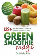 Green Smoothie Magic - 132+ Delicious Green Smoothie Recipes