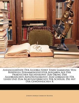 Anfangsgründe der Algebra nebst einer Sammlung von Beispielen zusammengesetzter Aufgaben aus der praktischen Rechenkunst zur Übung der algebraischen A