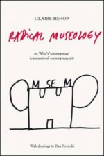 Claire Bishop. Radical Museology, or, What s Contemporary in Museums of Contemporary Art?