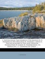 L. Rothschilds Taschenbuch Für Kaufleute: E. Handbuch Für Zöglinge D. Handels, Sowie E. Nachschlagebuch Für Jedes Kontor : Enthaltend D. Ganze D. Hand