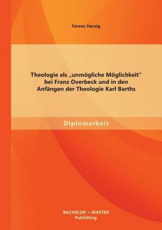 Theologie ALS unm gliche M glichkeit Bei Franz Overbeck Und in Den Anf ngen Der Theologie Karl Barths
