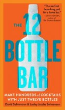 12 Bottle Bar : A Dozen Bottles, Hundreds of Cocktails, a New Way to Drink