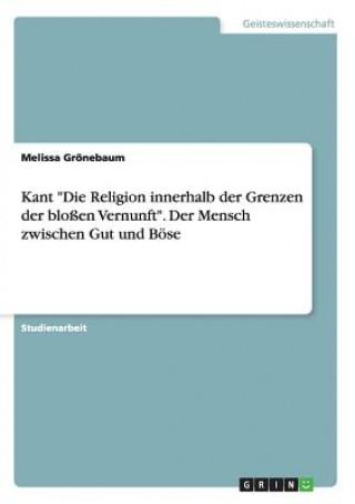 Kant Die Religion innerhalb der Grenzen der blossen Vernunft. Der Mensch zwischen Gut und Boese