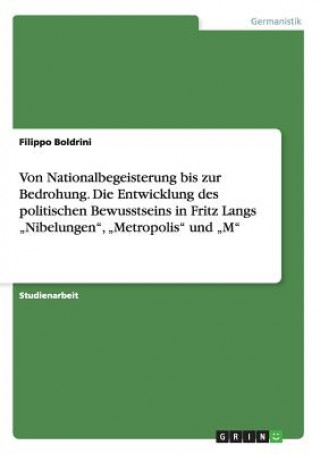 Von Nationalbegeisterung Bis Zur Bedrohung. Die Entwicklung Des Politischen Bewusstseins in Fritz Langs nibelungen, metropolis Und m