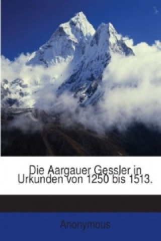 Die Aargauer Gessler in Urkunden Von 1250 Bis 1513 [Ed.] Von E.L. Rochholz