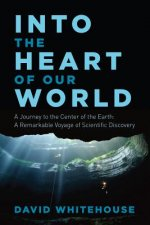 Into the Heart of Our World - A Journey to the Center of the Earth: A Remarkable Voyage of Scientific Discovery