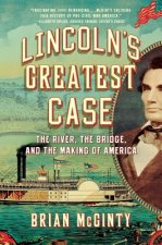Lincoln`s Greatest Case - The River, the Bridge, and the Making of America