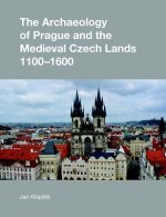 Archaeology of Prague and the Medieval Czech Lands, 1100-1600