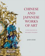Chinese and Japanese Works of Art: In the Collection of Her Majesty the Queen