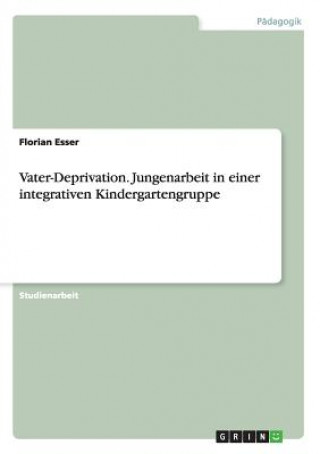 Vater-Deprivation. Jungenarbeit in einer integrativen Kindergartengruppe