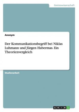Der Kommunikationsbegriff Bei Niklas Luhmann Und Jurgen Habermas. Ein Theorienvergleich