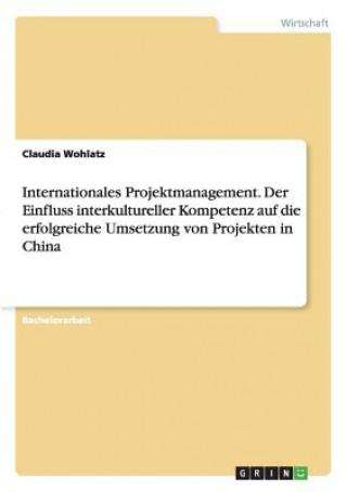 Internationales Projektmanagement. Der Einfluss interkultureller Kompetenz auf die erfolgreiche Umsetzung von Projekten in China